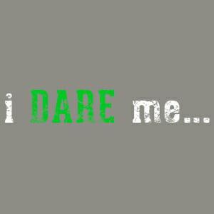 i DARE me…